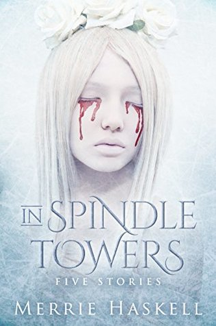 In Spindle Towers: Five Stories by Merrie Haskell