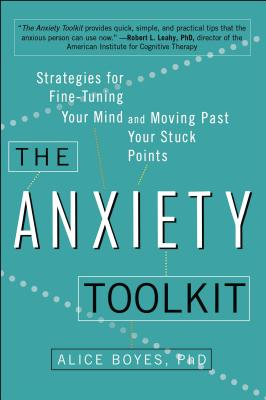 The Anxiety Toolkit: Strategies for Fine-Tuning Your Mind and Moving Past Your Stuck Points by Alice Boyes Ph. D.