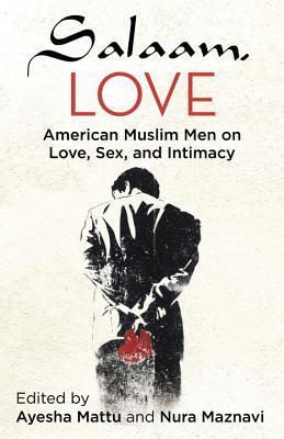 Salaam, Love: American Muslim Men on Love, Sex, and Intimacy by Ayesha Mattu