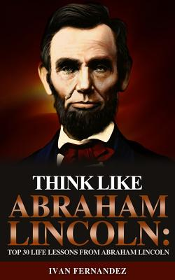 Think Like Abraham Lincoln: Top 30 Life Lessons from Abraham Lincoln by Ivan Fernandez