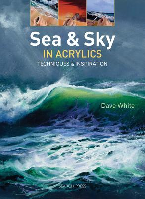 Sea & Sky in Acrylics: Techniques & Inspiration by Dave White