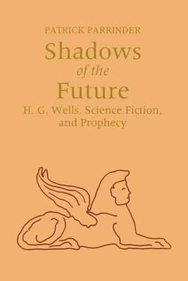 Shadows of Future: H. G. Wells, Science Fiction, and Prophecy by Patrick Parrinder