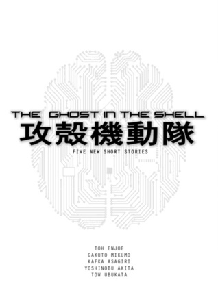 The Ghost in the Shell: Five New Short Stories by Kafka Asagiri, Gakuto Mikumo, Yoshinobu Akita, Tow Ubukata, Toh EnJoe