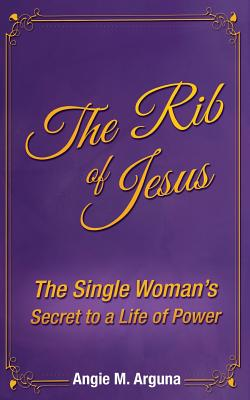 The Rib of Jesus: The Single Woman's Secret to a Life of Power by Angie M. Arguna