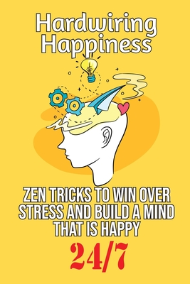 Hardwiring Happiness: Zen Tricks to win over stress and build a mind that is happy 24*7 by Robert Smith