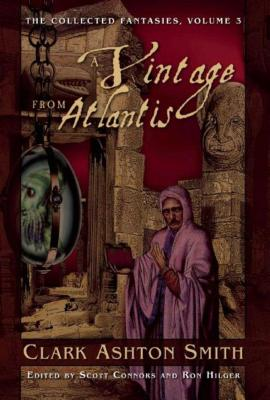 A Vintage from Atlantis: The Collected Fantasies, Volume 3 by Clark Ashton Smith