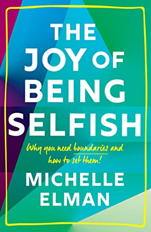 The Joy of Being Selfish: Why you need boundaries and how to set them by Michelle Elman