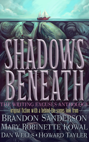 Shadows Beneath: The Writing Excuses Anthology by Howard Tayler, Dan Wells, Brandon Sanderson, Mary Robinette Kowal