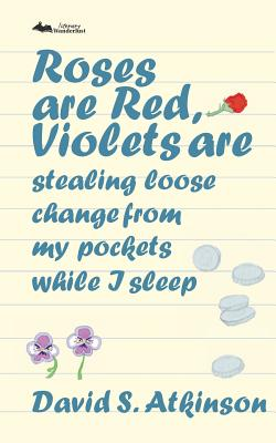 Roses are Red, Violets Are Stealing Loose Change From My Pockets While I Sleep by David S. Atkinson
