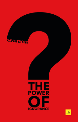 The Power of Ignorance: How Creative Solutions Emerge When We Admit What We Don't Know by Dave Trott