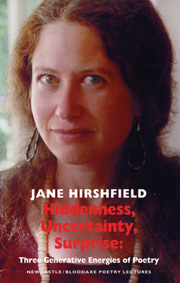 Hiddenness, Uncertainty, Surprise: Three Generative Energies of Poetry: Newcastle/Bloodaxe Poetry Lectures by Jane Hirshfield
