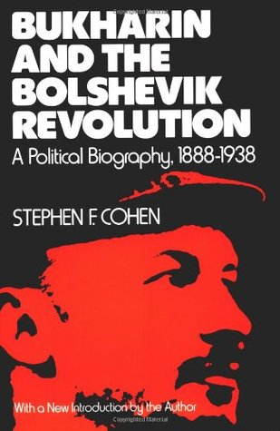 Bukharin and the Bolshevik Revolution: A Political Biography, 1888-1938 by Stephen F. Cohen