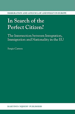 In Search of the Perfect Citizen?: The Intersection Between Integration, Immigration and Nationality in the EU by Sergio Carrera