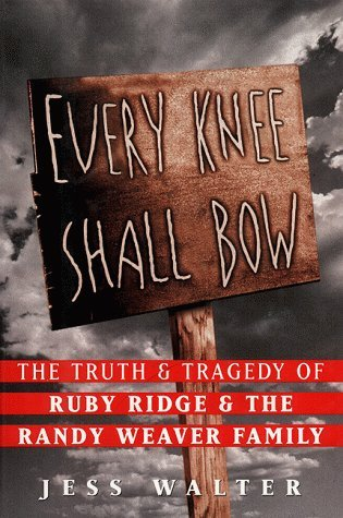 Every Knee Shall Bow: The Truth and Tragedy of Ruby Ridge and the Randy Weaver Family by Jess Walter