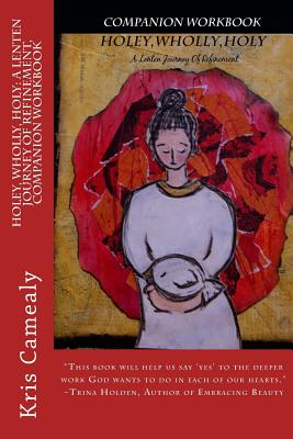 Holey, Wholly, Holy: A Lenten Journey of Refinement, Companion Workbook by Kris Camealy