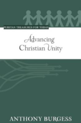 Advancing Christian Unity (Puritan Treasures for Today) by Anthony Burgess