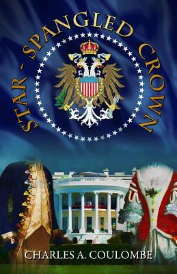 Star-Spangled Crown: A Simple Guide to the American Monarchy by Charles A. Coulombe