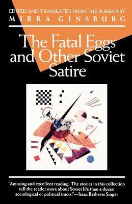 The Fatal Eggs and Other Soviet Satire 1918-1963 by Ilya Ilf, Mirra Ginsburg, Yevgeny Petrov, Mikhail Bulgakov, Mikhail Zoshchenko, Yevgeny Zamyatin, Yuri Kazakov, Valentin Katayev
