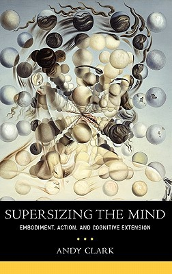 Supersizing the Mind: Embodiment, Action, and Cognitive Extension by Andy Clark