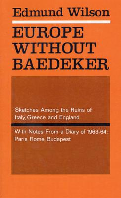 Europe Without Baedecker: Sketches Among the Ruins of Italy, Greece & England, Together with Notes from a European Diary by Edmund Wilson