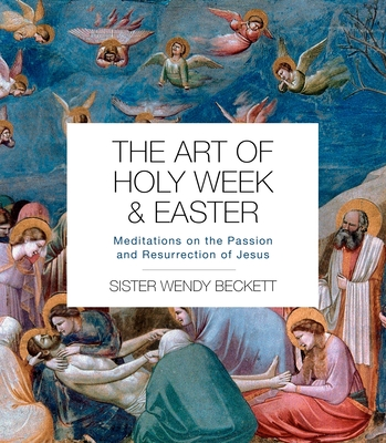 The Art of Holy Week and Easter: Meditations on the Passion and Resurrection of Jesus by Wendy Beckett