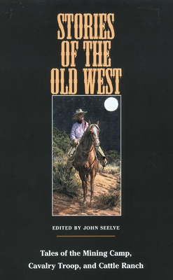 Stories of the Old West: Tales of the Mining Camp, Cavalry Troop, and Cattle Ranch by John Seelye