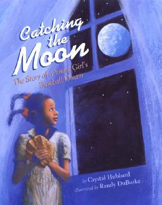 Catching the Moon: The Story of a Young Girl's Baseball Dream by Randy DuBurke, Crystal Hubbard