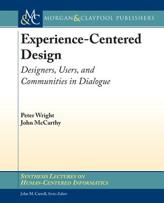 Experience-Centered Design: Designers, Users, and Communities in Dialogue by John McCarthy, Peter Wright