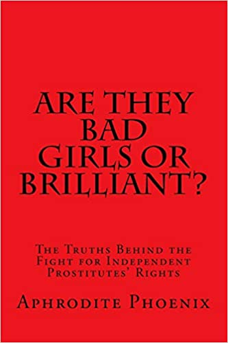 Are They Bad Girls or Brilliant?: The Truths Behind the Fight for Independent Prostitutes' Rights by Aphrodite Phoenix