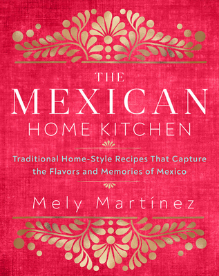 The Mexican Home Kitchen: Traditional Home-Style Recipes That Capture the Flavors and Memories of Mexico by Mely Martinez
