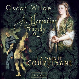 A Florentine Tragedy and La Sainte Courtisane by Ruth Golding, Oscar Wilde, Robbie Ross