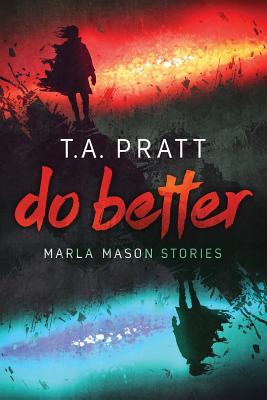 Do Better: The Marla Mason Stories by T. A. Pratt