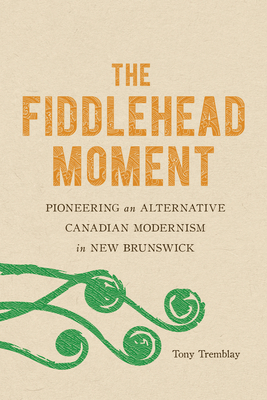 The Fiddlehead Moment: Pioneering an Alternative Canadian Modernism in New Brunswick by Tony Tremblay