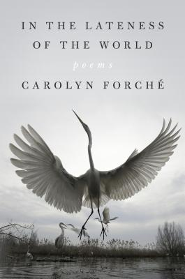 In the Lateness of the World: Poems by Carolyn Forché