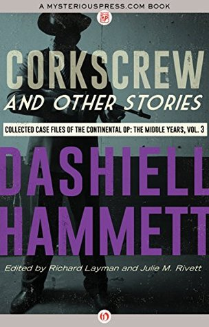 Corkscrew and Other Stories: Collected Case Files of the Continental Op: The Middle Years, Volume 3 by Julie M. Rivett, Richard Layman, Dashiell Hammett