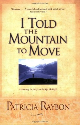 I Told the Mountain to Move: Learning to Pray So Things Change by Patricia Raybon