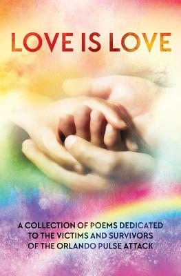 LOVE IS LOVE Poetry Anthology: In aid of Orlando's Pulse victims and survivors by Asta Idonea, Wendy Rathbone, Monika De Giorgi
