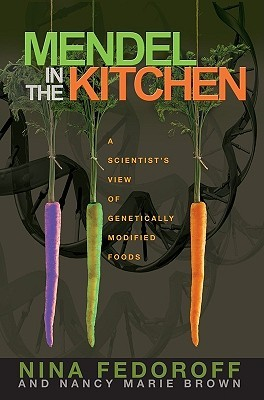 Mendel in the Kitchen: A Scientist's View of Genetically Modified Foods by Nancy Marie Brown, Nina V. Fedoroff