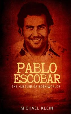 Pablo Escobar: The Hustler of Both Worlds by Michael Klein