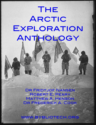 THE ARCTIC EXPLORATION ANTHOLOGY: The Personal Accounts of the Great Arctic Explorers by Frederick Albert Cook, Robert Edwin Peary, Fridtjof Nansen, Matthew A. Henson