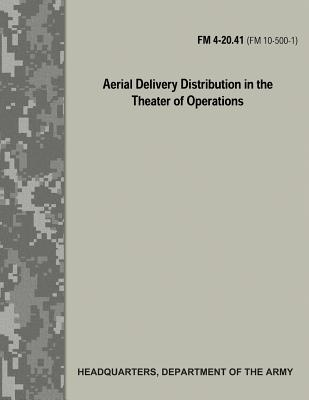 Aerial Delivery Distribution in the Theater of Operations (FM 4-20.41 / FM 10-500-1) by Department Of the Army