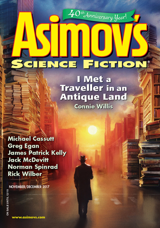 Asimov's Science Fiction, November/December 2017 by Robert Frazier, Jane Yolen, Greg Egan, Emily Taylor, Connie Willis, G.O. Clark, James E. Gunn, Michael Cassutt, Peter J. Heck, Erwin S. Strauss, Rick Wilber, Joel Richards, Robert Silverberg, H. Mellas, Sheila Williams, Jack McDevitt, Norman Spinrad, Tom Purdom, James Patrick Kelly, Jennifer Crow, Jason Sanford, Ken Poyner, Nick Wolven
