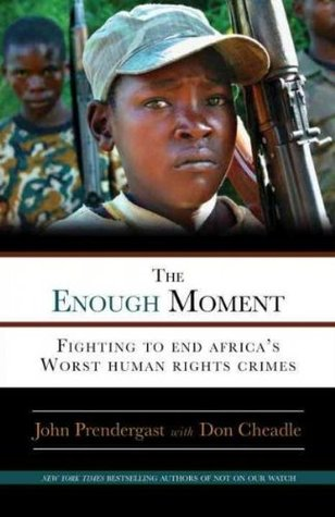 The Enough Moment: Fighting to End Africa's Worst Human Rights Crimes by John Prendergast, Don Cheadle