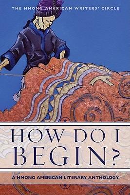 How Do I Begin?: A Hmong American Literary Anthology by Ying Thao, V. Chachoua Xiong-Gnandt, Xai Lee, Burlee Vang, Mai Neng Moua, Anthony Cody, Ka Vang, Bryan Thao Worra, Andre Yang, Khaty Xiong, Yia Lee, Maiyer Vang, Pos L. Moua, May Lee-Yang, Hmong American Writers' Circle, Yashi Lee, Martha Vang, Soul Choj Vang