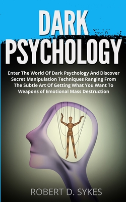 Dark Psychology: Enter The World Of Dark Psychology And Discover Secret Manipulation Techniques Ranging From The Subtle Art Of Getting by Robert D. Sykes