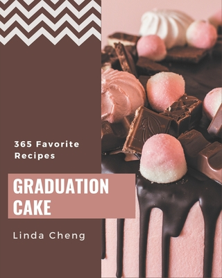 365 Favorite Graduation Cake Recipes: Unlocking Appetizing Recipes in The Best Graduation Cake Cookbook! by Linda Cheng