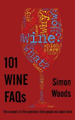 101 Wine FAQs: The answers to the questions that people ask about wine by Simon Woods