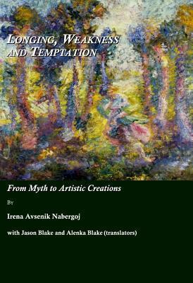 Longing, Weakness and Temptation: From Myth to Artistic Creations by Irena Avsenik Nabergoj