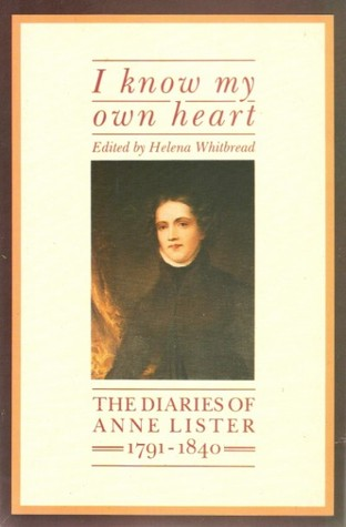 I Know My Own Heart: The Diaries of Anne Lister 1791–1840 by Anne Lister