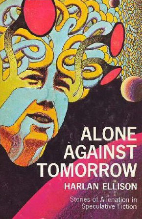 Alone Against Tomorrow: Stories of Alienation in Speculative Fiction by Harlan Ellison